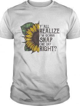 Sunflower y'all realize I'm gonna snap one day right shirt