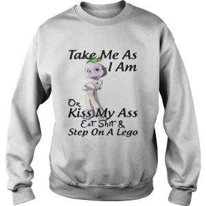 Take me as I am or kiss my ass eat shit and step on a lego sweatshirt