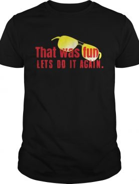 That was fun let's do it again glasses shirt