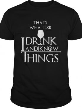 Thats what I do I drink and I know things Game of Thrones shirt