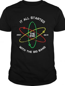 The End 2007 2019 it all started with the big bang shirt