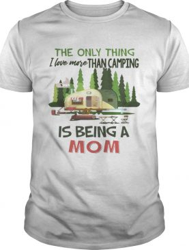 The Only Thing I Love More Than Camping Is Being A Mom T-shirt