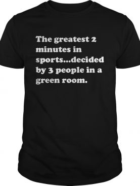 The greatest 2 minutes in sports decided by 3 people in a green room shirt