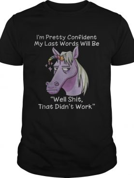 Unicorn I'm pretty confident my last words will be well shit that didn't work shirt