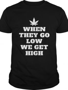 When They Go Low We Get High Shirt