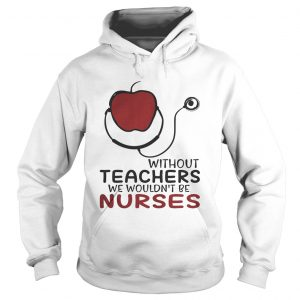 Without teachers we wouldnt be nurses hoodie