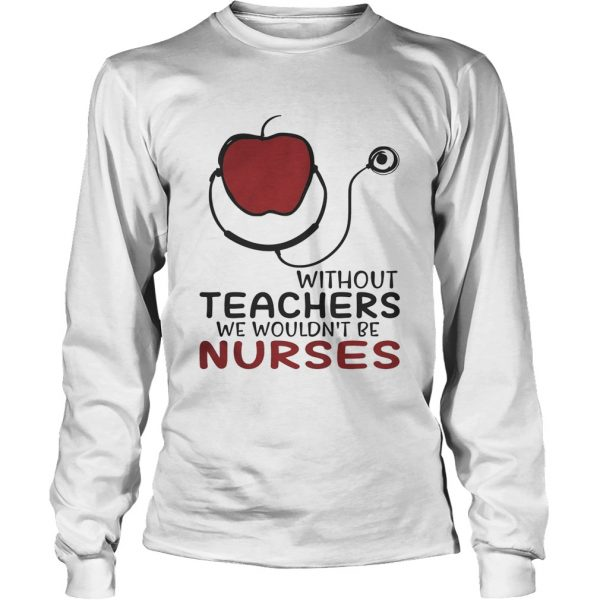 Without teachers we wouldnt be nurses longsleeve tee