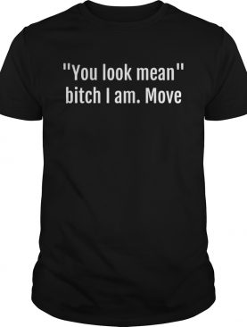 You look mean bitch I am move shirt
