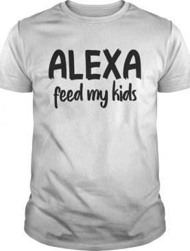 Alexa Feed My Kids Funny T-shirt
