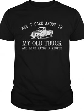 All I Care About Is My Old Truck And Like Maybe 3 People Funny Tshirt
