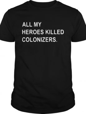 All my heroes killed colonizers shirt