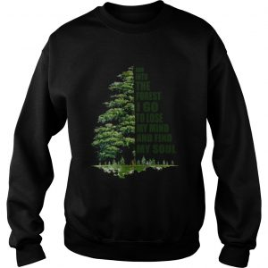 And into the forest I go to lose my mind and find my soul sweatshirt