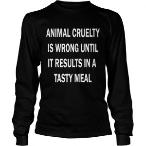 Animal cruelty is wrong until it results in a tasty meal longsleeve tee