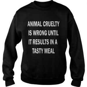 Animal cruelty is wrong until it results in a tasty meal sweatshirt