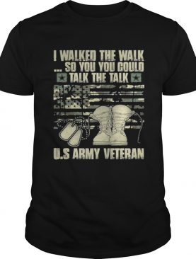 Army veteran I walked the walk so you could talk the talk shirt