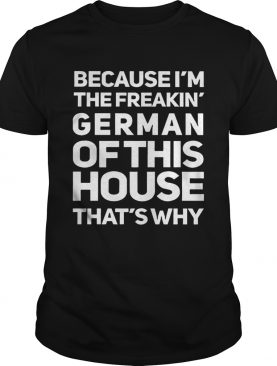 Because Im The Freakin German Of This House Thats Why shirt