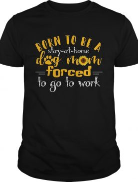 Born to be a stay at home dog mom forced to go to work TShirt