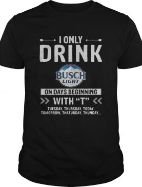 Busch Light I only drink on days beginning with Tshirt