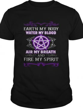 Earth my body water my blood air my breath and fire my spirit shirt