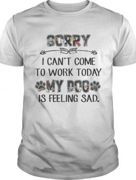 Floral Sorry I Cant Come To Work Today My Dog Is Feeling Sad Shirt
