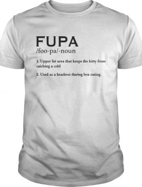 Fupa Definition Fupa Foopa Noun 1 Upper Fat Area That Keeps The Kitty From Catching A Cold shirt