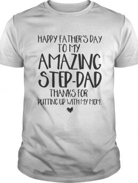 Happy fathers day to my amazing stepdad thanks for putting up Shirt