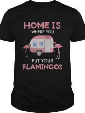 Home is whee you put your Flamingos shirt