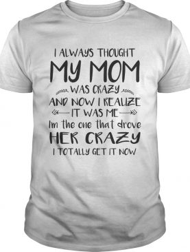 I Always Thought My Mom Was Crazy And Now I Realize It Was Me Shirt