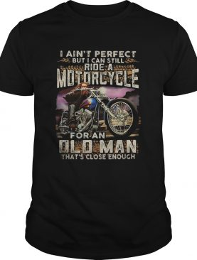 I aint perfect but I can still ride a motorcycle for an old man thats close enough shirt