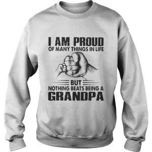 I am proud of many things in life but nothing beats being a grandpa sweatshirt