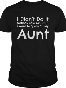 I didnt do it nobody saw me do itI wantto speak to my aunt shirt