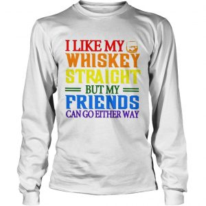 I like my whiskey straight but my friends can go either way LGBT longsleeve tee