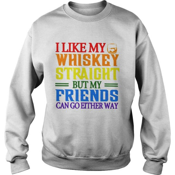 I like my whiskey straight but my friends can go either way LGBT sweatshirt
