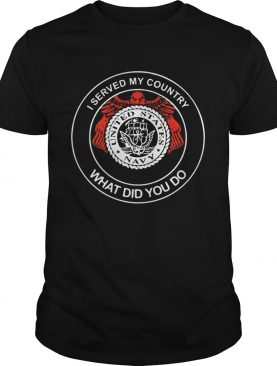 I served my country United States navy what did you do shirt