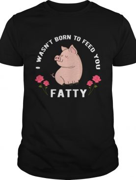 I wasn't born to feed you fatty shirt