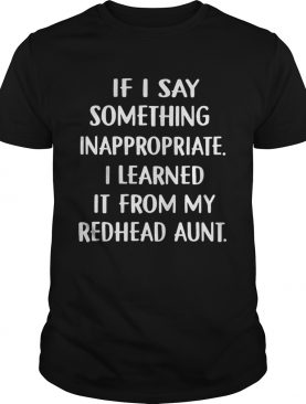 If I Say Something Inappropriate I Learned It From My Redhead Aunt Shirt