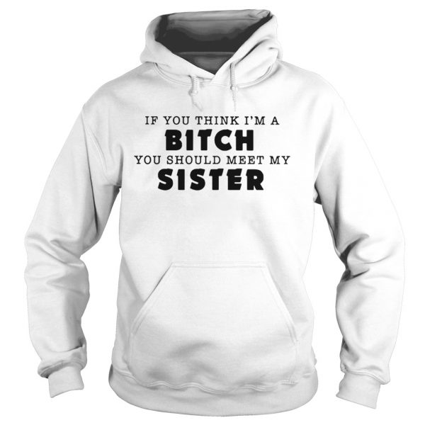 If you think Im a bitch you should meet my sister hoodie