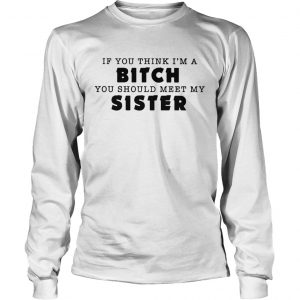 If you think Im a bitch you should meet my sister longsleeve tee