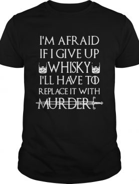 Im afraid if I give up Whisky Ill have to replace it with murder shirt