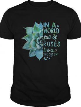 In a world full of roses be a succulent shirt