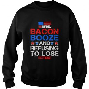 Infidel Bacon Booze and refusing to lose since 1776 sweatshirt