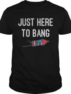 Just here to bang 4th of July shirt