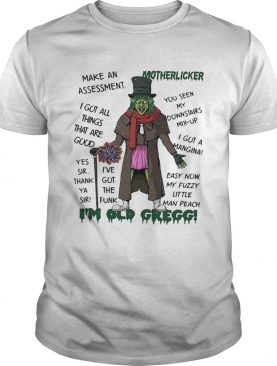 Motherlicker Im old Gregg Make Assessment I Got All Thing shirt