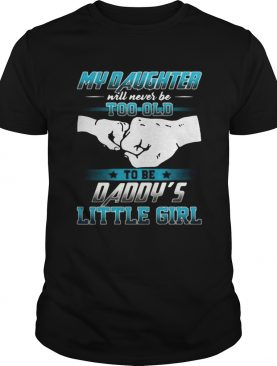 My daughter will never be too old to be daddys little girl shirt