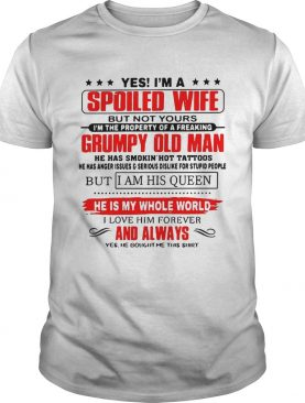Official Yes Im a spoiled wife but not yours Im the property of a freaking Grumpy old man shirt