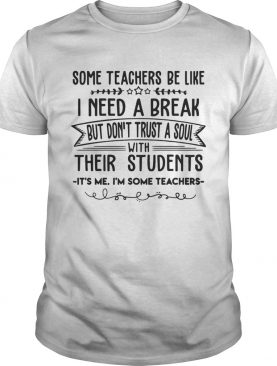 Some Teachers Be Like I Need Break Its Me Im Some Teacher TShirt