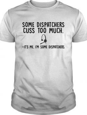 Some dispatchers cuss too much its me Im some dispatchers shirt