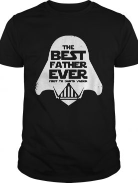Star Wars the best father ever first to Darth Vader shirt