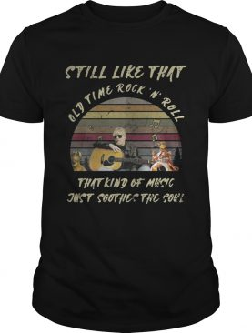 Still like that old time rockn roll that kind of music just soothes the soul vintage shirt