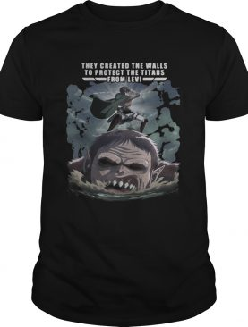 They created the walls to protectthe titans from Levi Attack On shirt